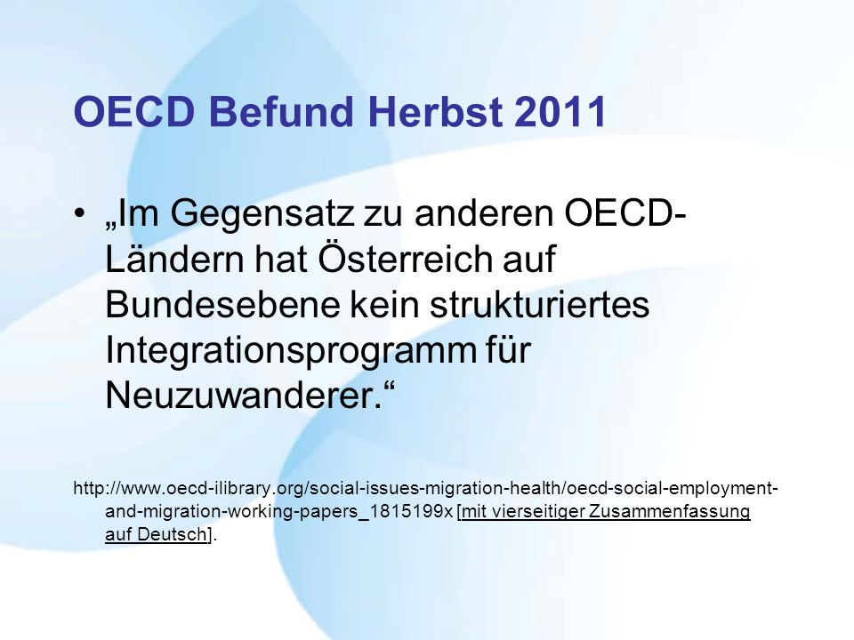 OECD Befund Herbst 2011 Im Gegensatz zu anderen OECD- Ländern hat Österreich auf Bundesebene kein strukturiertes Integrationsprogramm für Neuzuwandere