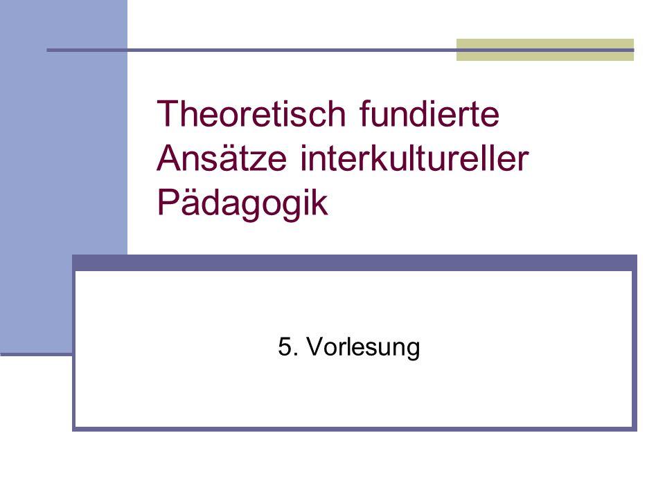 Theoretisch fundierte Ansätze interkultureller Pädagogik 5. Vorlesung