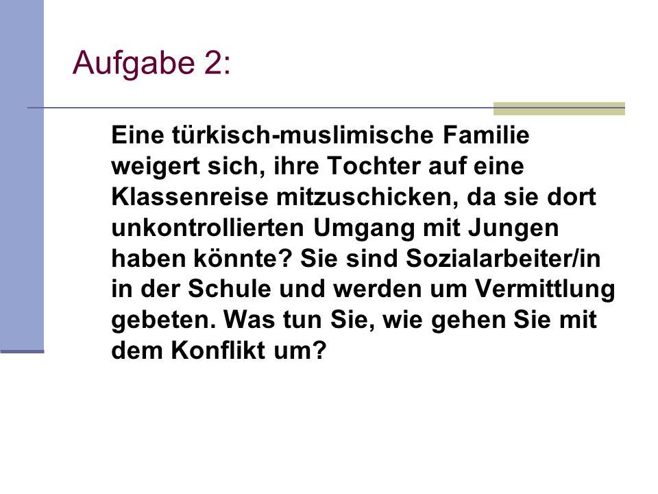 Aufgabe 2: Eine türkisch-muslimische Familie weigert sich, ihre Tochter auf eine Klassenreise mitzuschicken, da sie dort unkontrollierten Umgang mit J
