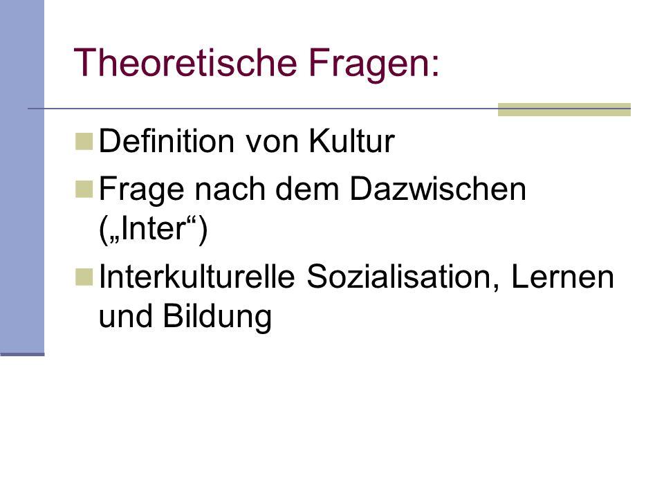 Theoretische Fragen: Definition von Kultur Frage nach dem Dazwischen (Inter) Interkulturelle Sozialisation, Lernen und Bildung