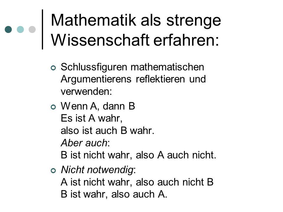 Mathematik als strenge Wissenschaft erfahren: Schlussfiguren mathematischen Argumentierens reflektieren und verwenden: Wenn A, dann B Es ist A wahr, a