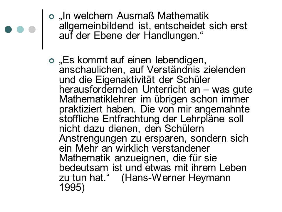 In welchem Ausmaß Mathematik allgemeinbildend ist, entscheidet sich erst auf der Ebene der Handlungen. Es kommt auf einen lebendigen, anschaulichen, a