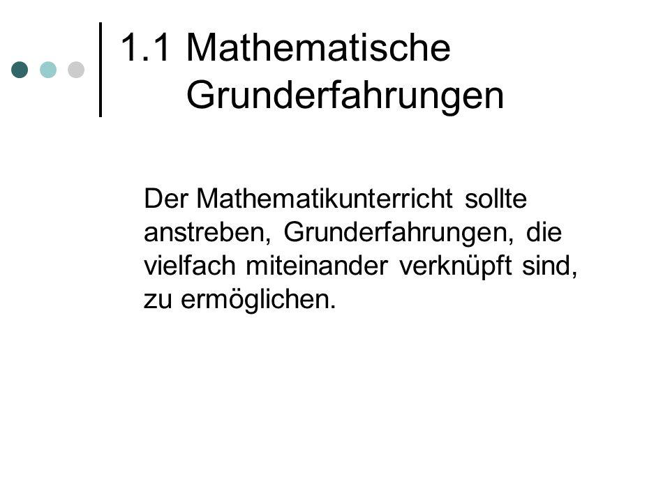 1.1 Mathematische Grunderfahrungen Der Mathematikunterricht sollte anstreben, Grunderfahrungen, die vielfach miteinander verknüpft sind, zu ermögliche