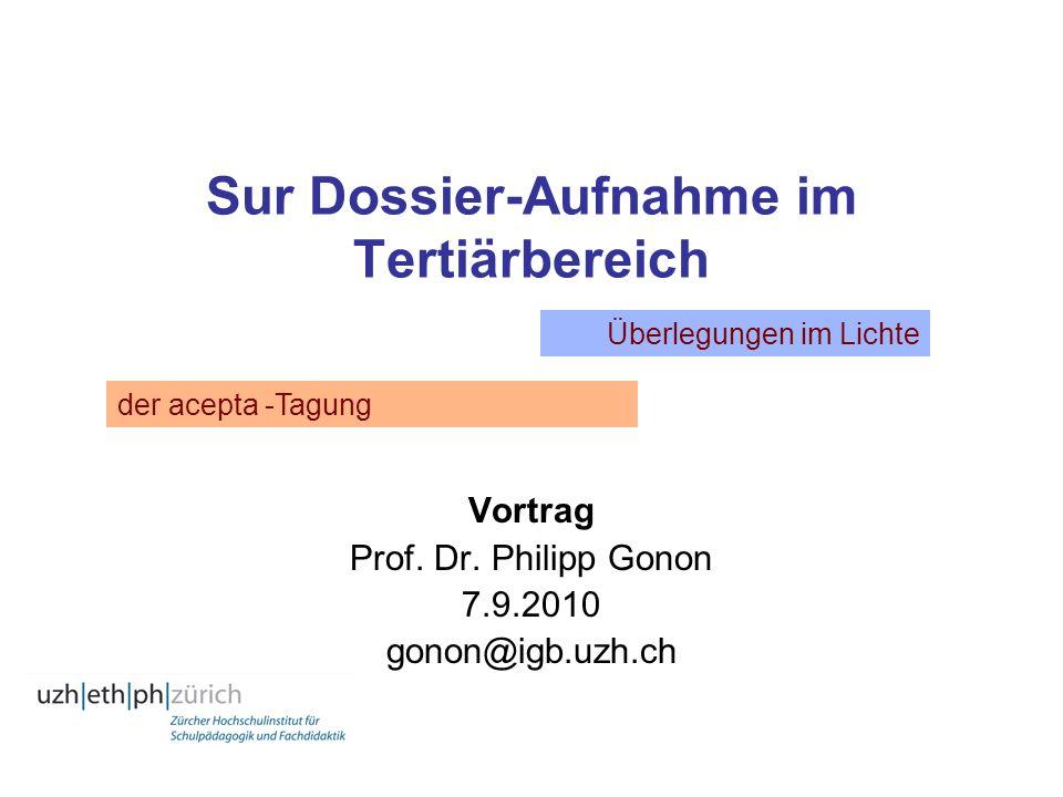 Sur Dossier-Aufnahme im Tertiärbereich Vortrag Prof. Dr. Philipp Gonon 7.9.2010 gonon@igb.uzh.ch der acepta -Tagung Überlegungen im Lichte