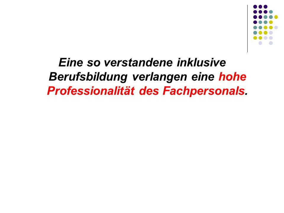Eine so verstandene inklusive Berufsbildung verlangen eine hohe Professionalität des Fachpersonals.