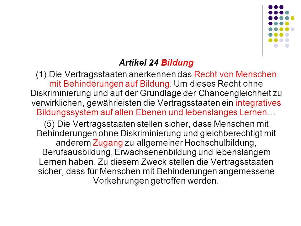 Artikel 24 Bildung (1) Die Vertragsstaaten anerkennen das Recht von Menschen mit Behinderungen auf Bildung. Um dieses Recht ohne Diskriminierung und a