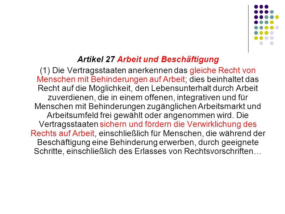 Artikel 27 Arbeit und Beschäftigung (1) Die Vertragsstaaten anerkennen das gleiche Recht von Menschen mit Behinderungen auf Arbeit; dies beinhaltet da