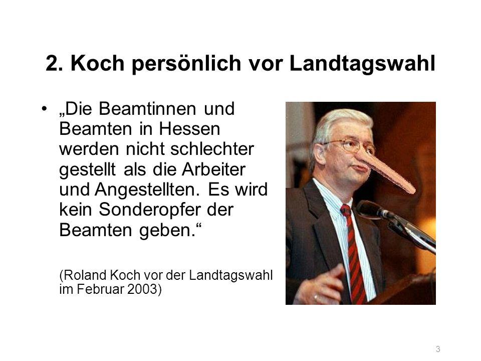 3 2. Koch persönlich vor Landtagswahl Die Beamtinnen und Beamten in Hessen werden nicht schlechter gestellt als die Arbeiter und Angestellten. Es wird