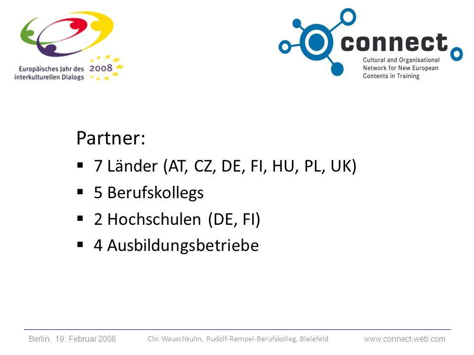 Partner: 7 Länder (AT, CZ, DE, FI, HU, PL, UK) 5 Berufskollegs 2 Hochschulen (DE, FI) 4 Ausbildungsbetriebe Berlin, 19. Februar 2008www.connect-web.co