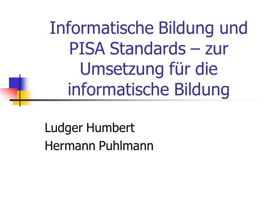 Informatische Bildung und PISA Standards – zur Umsetzung für die informatische Bildung Ludger Humbert Hermann Puhlmann
