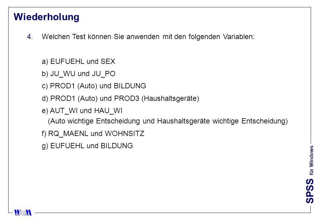 SPSS für Windows Wiederholung 4.Welchen Test können Sie anwenden mit den folgenden Variablen: a) EUFUEHL und SEX b) JU_WU und JU_PO c) PROD1 (Auto) und BILDUNG d) PROD1 (Auto) und PROD3 (Haushaltsgeräte) e) AUT_WI und HAU_WI (Auto wichtige Entscheidung und Haushaltsgeräte wichtige Entscheidung) f) RQ_MAENL und WOHNSITZ g) EUFUEHL und BILDUNG