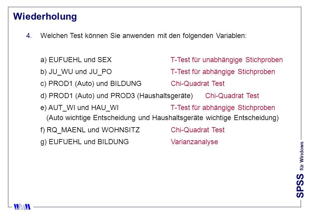 SPSS für Windows Wiederholung 4.Welchen Test können Sie anwenden mit den folgenden Variablen: a) EUFUEHL und SEX T-Test für unabhängige Stichproben b) JU_WU und JU_PO T-Test für abhängige Stichproben c) PROD1 (Auto) und BILDUNG Chi-Quadrat Test d) PROD1 (Auto) und PROD3 (Haushaltsgeräte) Chi-Quadrat Test e) AUT_WI und HAU_WI T-Test für abhängige Stichproben (Auto wichtige Entscheidung und Haushaltsgeräte wichtige Entscheidung) f) RQ_MAENL und WOHNSITZ Chi-Quadrat Test g) EUFUEHL und BILDUNG Varianzanalyse