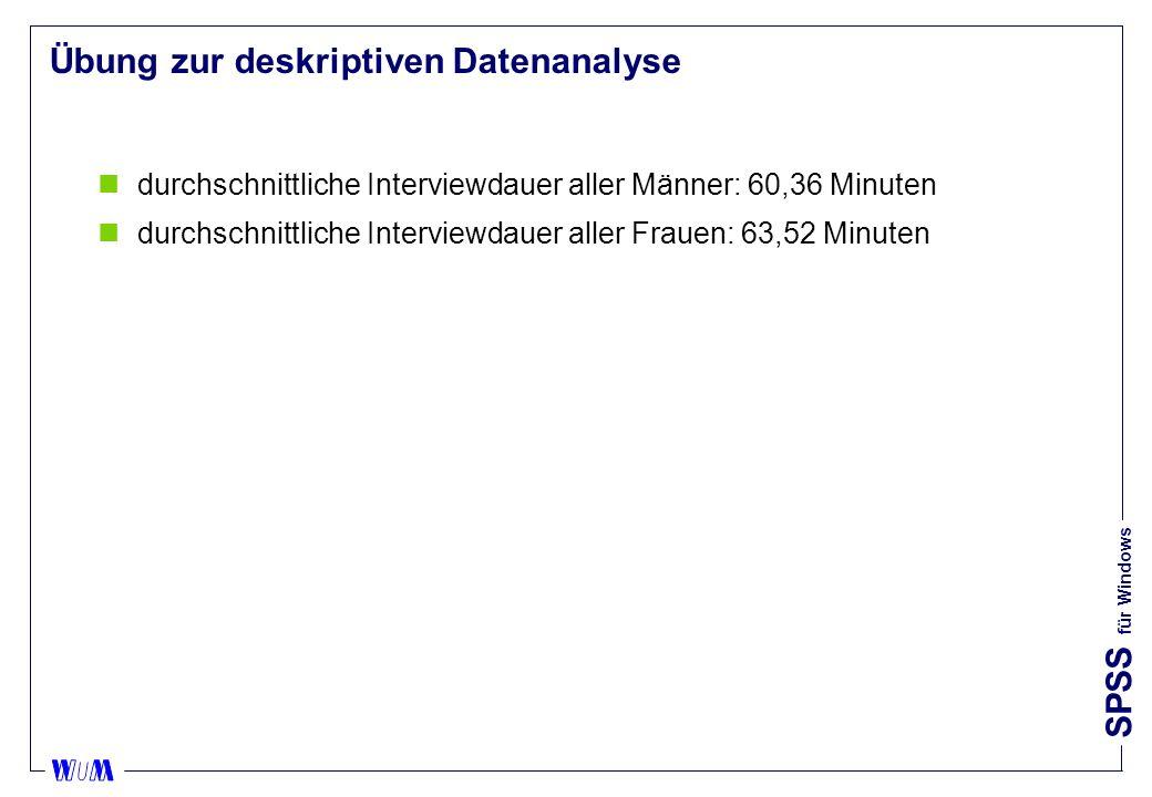 SPSS für Windows Übung zur deskriptiven Datenanalyse ndurchschnittliche Interviewdauer aller Männer: 60,36 Minuten ndurchschnittliche Interviewdauer aller Frauen: 63,52 Minuten