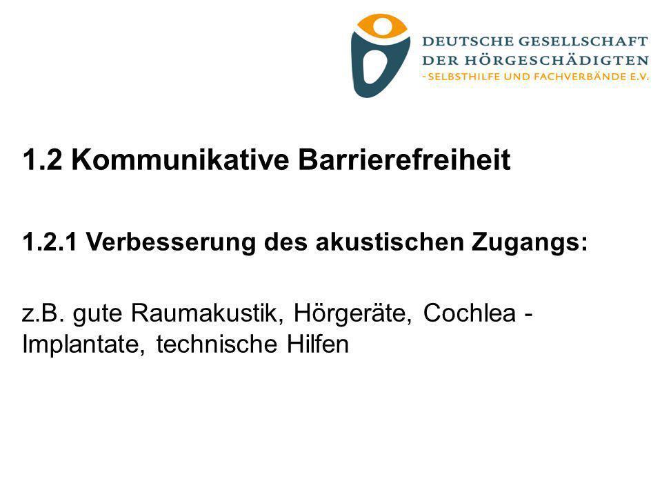 1.2 Kommunikative Barrierefreiheit 1.2.1 Verbesserung des akustischen Zugangs: z.B. gute Raumakustik, Hörgeräte, Cochlea - Implantate, technische Hilf