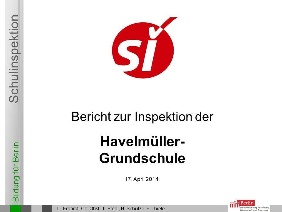 Bildung für Berlin Schulinspektion Bericht zur Inspektion der Havelmüller- Grundschule D. Erhardt, Ch. Obst, T. Prohl, H. Schulze, E. Thiele 17. April