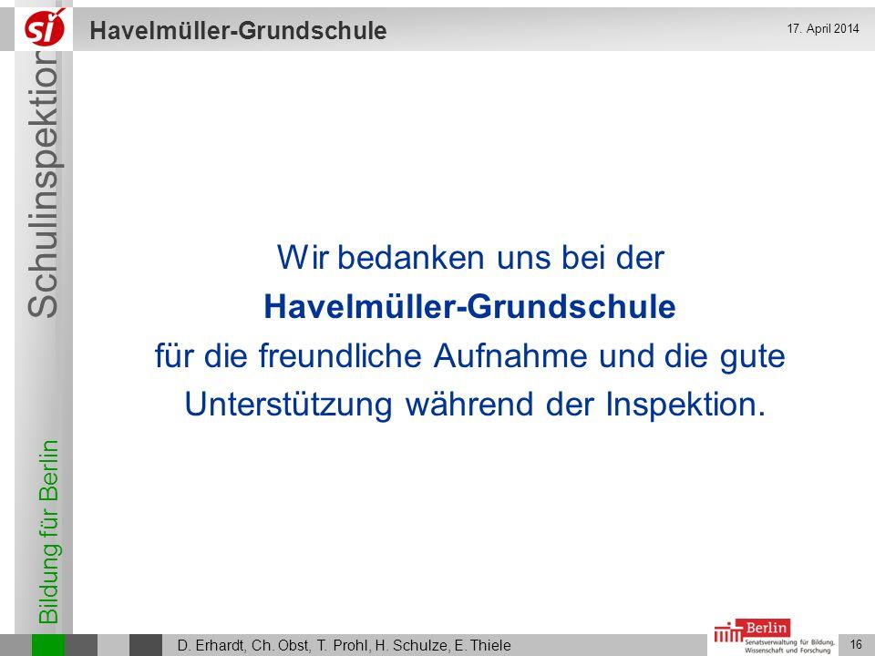 Bildung für Berlin Schulinspektion Havelmüller-Grundschule D. Erhardt, Ch. Obst, T. Prohl, H. Schulze, E. Thiele 16 17. April 2014 Wir bedanken uns be
