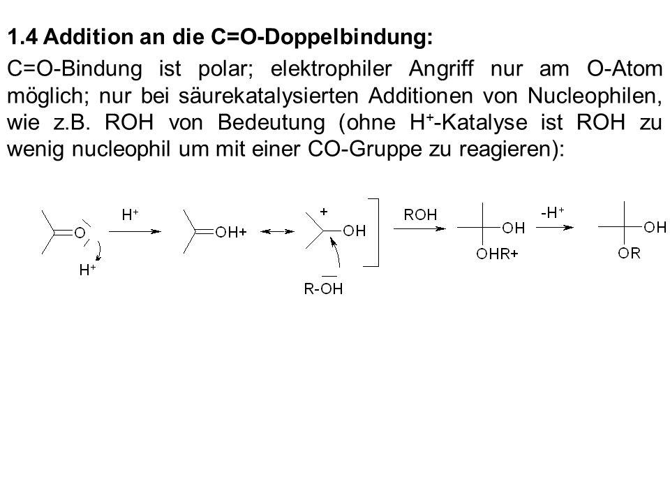 1.4 Addition an die C=O-Doppelbindung: C=O-Bindung ist polar; elektrophiler Angriff nur am O-Atom möglich; nur bei säurekatalysierten Additionen von N