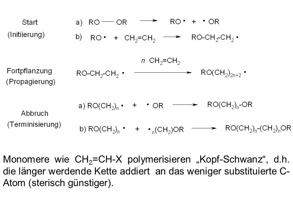 Monomere wie CH 2 =CH-X polymerisieren Kopf-Schwanz, d.h. die länger werdende Kette addiert an das weniger substituierte C- Atom (sterisch günstiger).