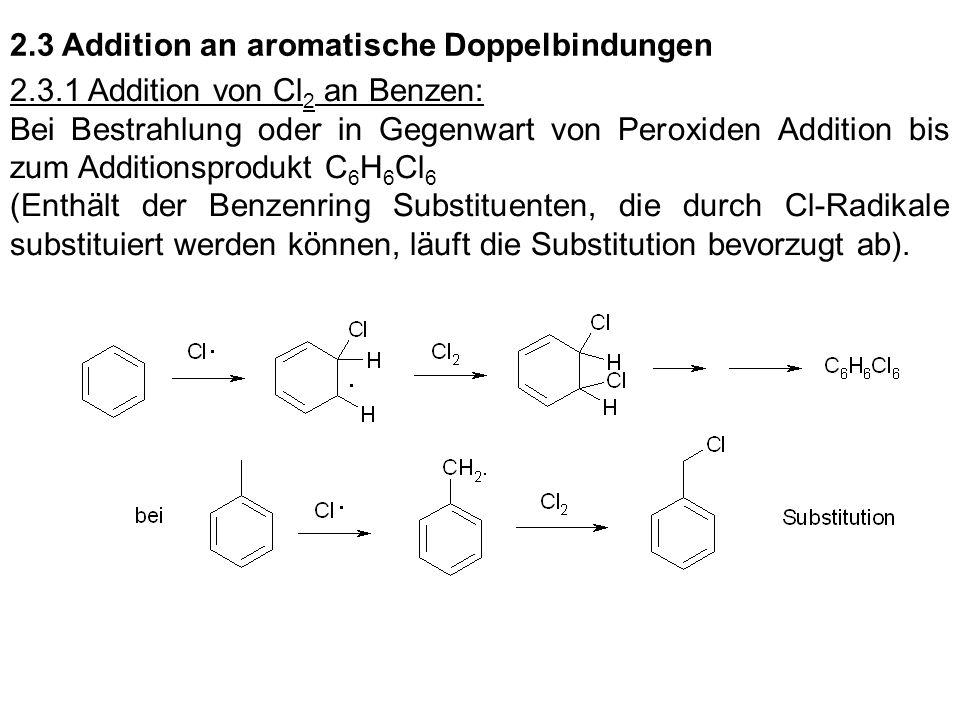 2.3 Addition an aromatische Doppelbindungen 2.3.1 Addition von Cl 2 an Benzen: Bei Bestrahlung oder in Gegenwart von Peroxiden Addition bis zum Additi