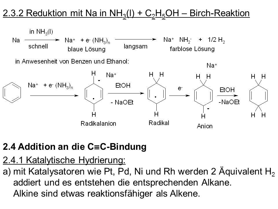 2.3.2 Reduktion mit Na in NH 3 (l) + C 2 H 5 OH – Birch-Reaktion 2.4 Addition an die C C-Bindung 2.4.1 Katalytische Hydrierung: a)mit Katalysatoren wi
