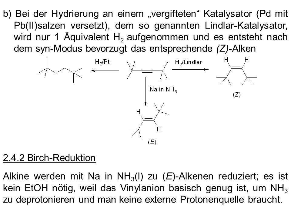 b) Bei der Hydrierung an einem vergifteten Katalysator (Pd mit Pb(II)salzen versetzt), dem so genannten Lindlar-Katalysator, wird nur 1 Äquivalent H 2