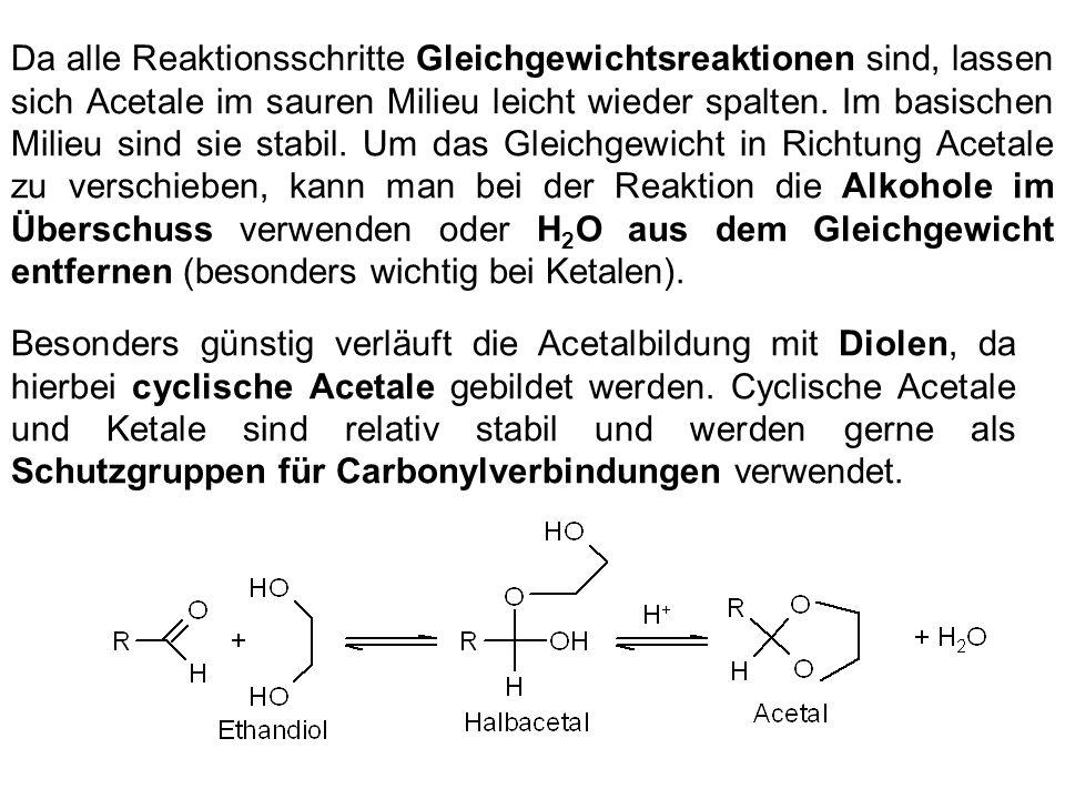 Da alle Reaktionsschritte Gleichgewichtsreaktionen sind, lassen sich Acetale im sauren Milieu leicht wieder spalten. Im basischen Milieu sind sie stab