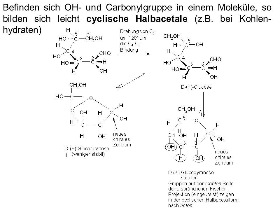 Befinden sich OH- und Carbonylgruppe in einem Moleküle, so bilden sich leicht cyclische Halbacetale (z.B. bei Kohlen- hydraten)