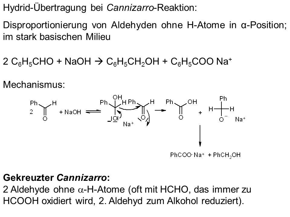 Hydrid-Übertragung bei Cannizarro-Reaktion: Disproportionierung von Aldehyden ohne H-Atome in α-Position; im stark basischen Milieu 2 C 6 H 5 CHO + Na