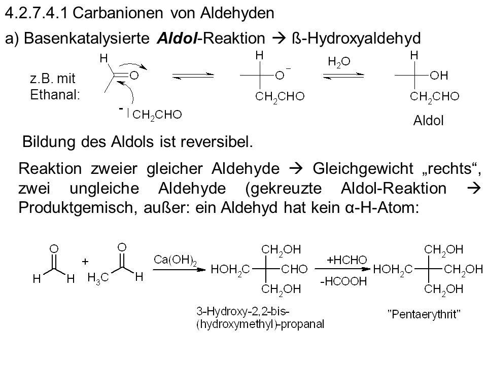 4.2.7.4.1 Carbanionen von Aldehyden a) Basenkatalysierte Aldol-Reaktion ß-Hydroxyaldehyd z.B. mit Ethanal: Aldol Bildung des Aldols ist reversibel. Re