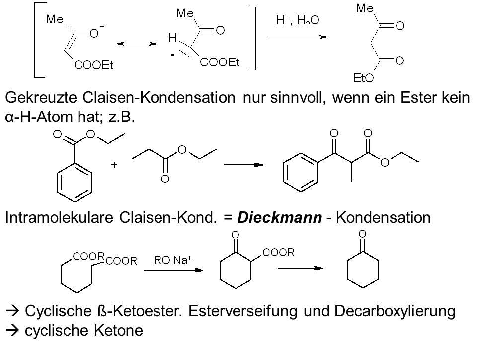 Gekreuzte Claisen-Kondensation nur sinnvoll, wenn ein Ester kein α-H-Atom hat; z.B. Intramolekulare Claisen-Kond. = Dieckmann - Kondensation Cyclische