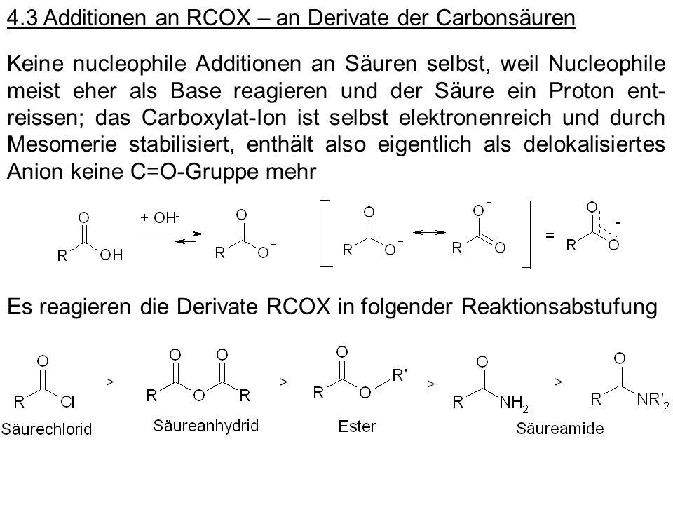 4.3 Additionen an RCOX – an Derivate der Carbonsäuren Keine nucleophile Additionen an Säuren selbst, weil Nucleophile meist eher als Base reagieren un