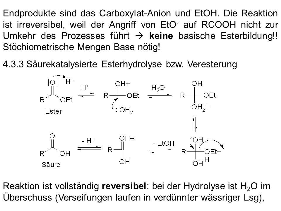 Endprodukte sind das Carboxylat-Anion und EtOH. Die Reaktion ist irreversibel, weil der Angriff von EtO - auf RCOOH nicht zur Umkehr des Prozesses füh