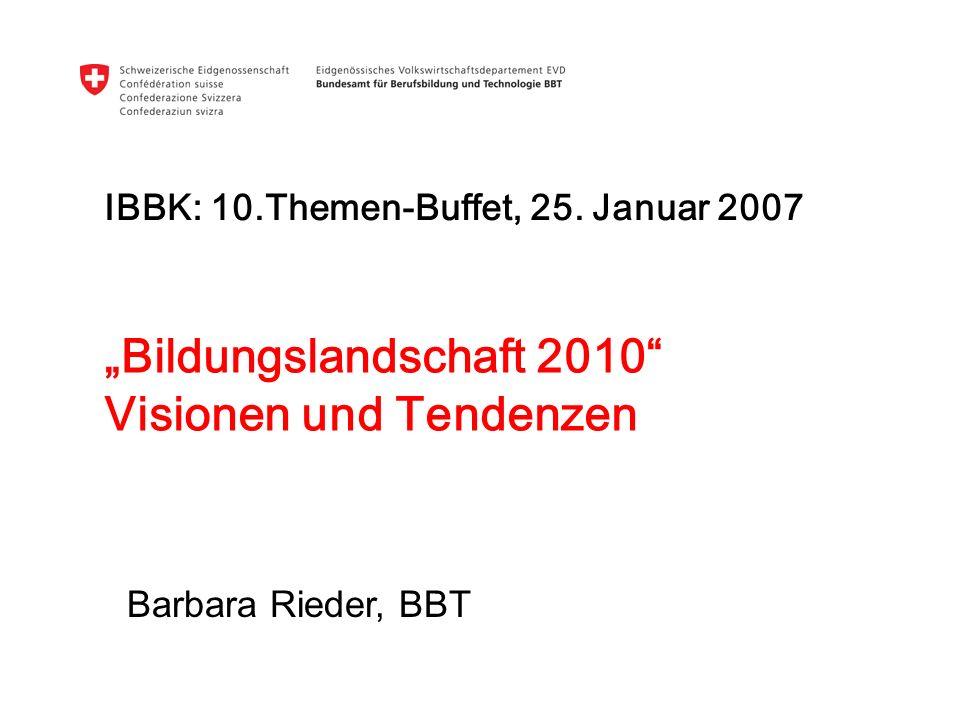 Bildungslandschaft 2010 Visionen und Tendenzen IBBK: 10.Themen-Buffet, 25. Januar 2007 Barbara Rieder, BBT
