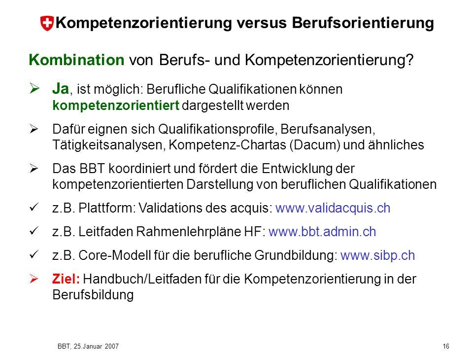 BBT, 25.Januar 2007 16 Kompetenzorientierung versus Berufsorientierung Kombination von Berufs- und Kompetenzorientierung? Ja, ist möglich: Berufliche