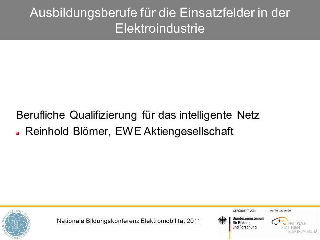 Nationale Bildungskonferenz Elektromobilität 2011 Ausbildungsberufe für die Einsatzfelder in der Elektroindustrie Berufliche Qualifizierung für das intelligente Netz Reinhold Blömer, EWE Aktiengesellschaft
