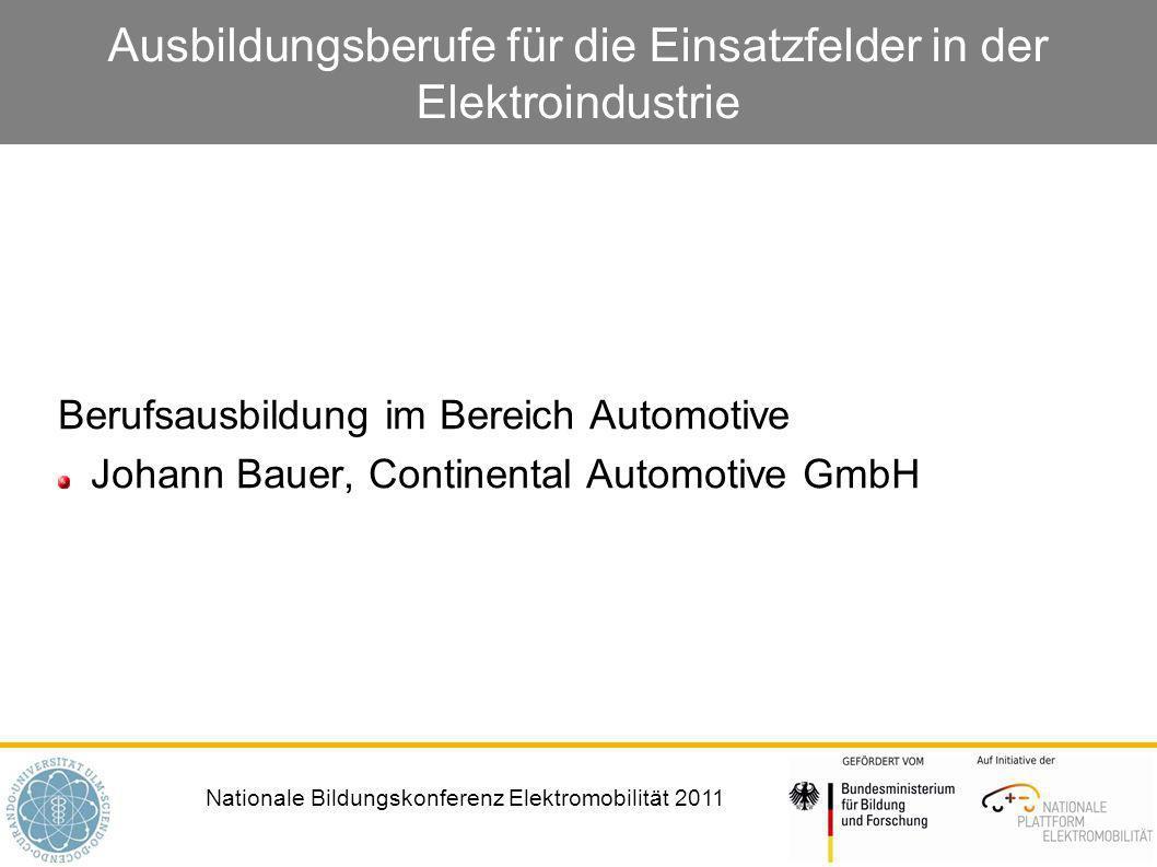 Nationale Bildungskonferenz Elektromobilität 2011 Ausbildungsberufe für die Einsatzfelder in der Elektroindustrie Berufsausbildung im Bereich Automotive Johann Bauer, Continental Automotive GmbH