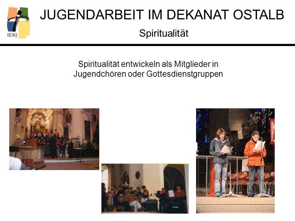 JUGENDARBEIT IM DEKANAT OSTALB Spiritualität entwickeln als Mitglieder in Jugendchören oder Gottesdienstgruppen Spiritualität