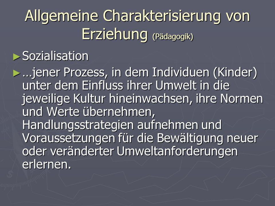 Allgemeine Charakterisierung von Erziehung (Pädagogik) Sozialisation Sozialisation …jener Prozess, in dem Individuen (Kinder) unter dem Einfluss ihrer