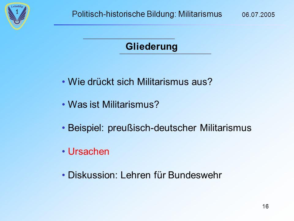Politisch-historische Bildung: Militarismus 06.07.2005 16 Gliederung Wie drückt sich Militarismus aus.