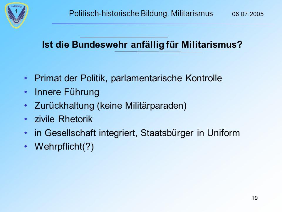 Politisch-historische Bildung: Militarismus 06.07.2005 19 Ist die Bundeswehr anfällig für Militarismus.
