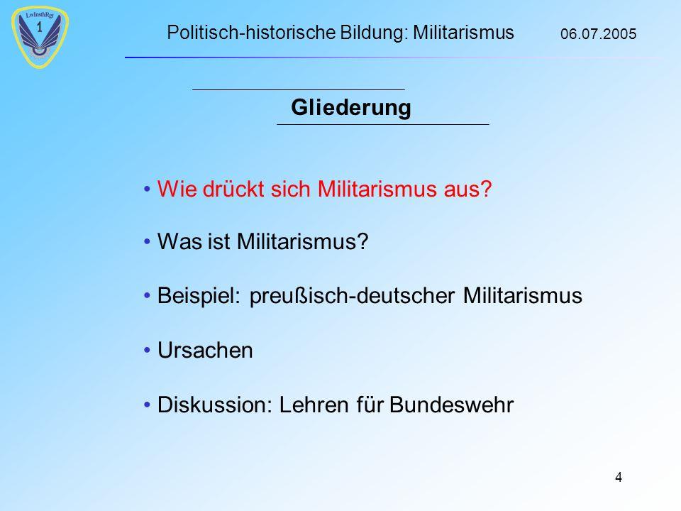 Politisch-historische Bildung: Militarismus 06.07.2005 4 Gliederung Wie drückt sich Militarismus aus.