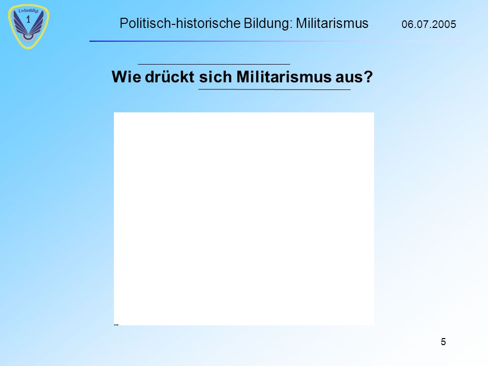 Politisch-historische Bildung: Militarismus 06.07.2005 5 Wie drückt sich Militarismus aus?