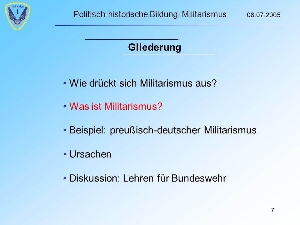 Politisch-historische Bildung: Militarismus 06.07.2005 7 Gliederung Wie drückt sich Militarismus aus.