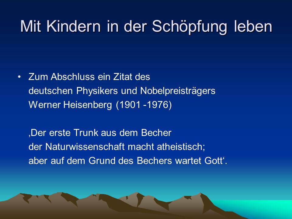 Mit Kindern in der Schöpfung leben Zum Abschluss ein Zitat des deutschen Physikers und Nobelpreisträgers Werner Heisenberg (1901 -1976) Der erste Trun