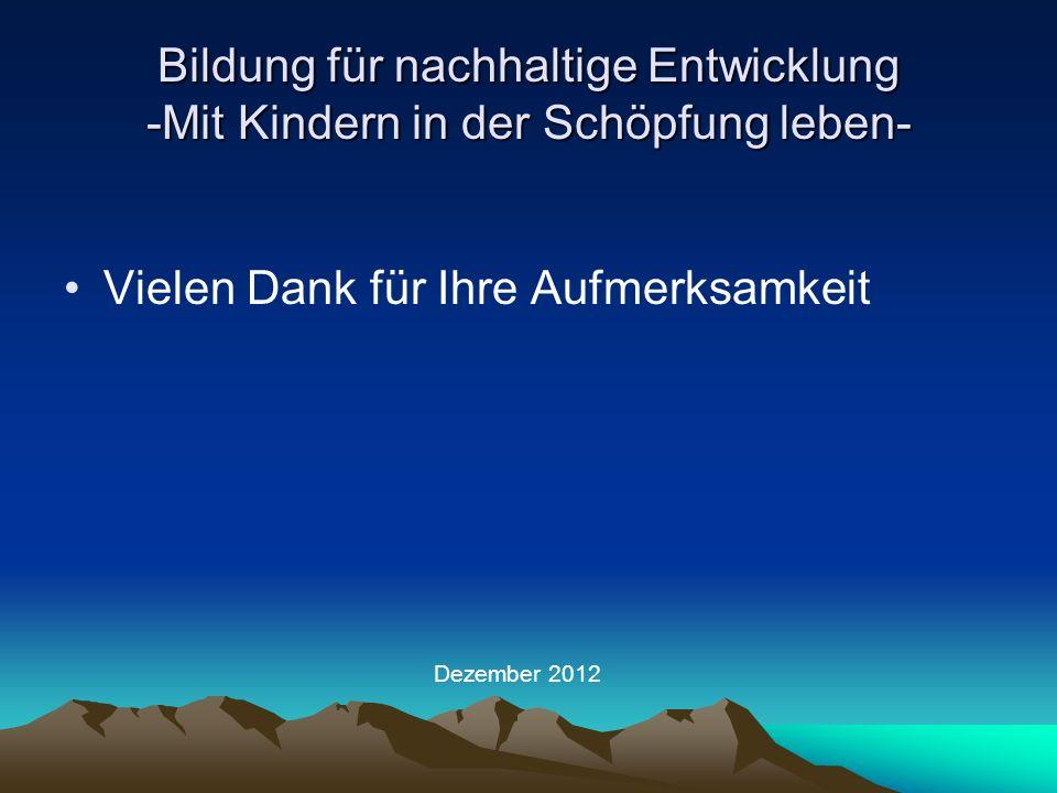 Bildung für nachhaltige Entwicklung -Mit Kindern in der Schöpfung leben- Vielen Dank für Ihre Aufmerksamkeit Dezember 2012