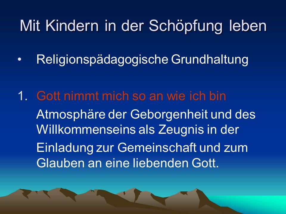 Mit Kindern in der Schöpfung leben Religionspädagogische Grundhaltung 1.Gott nimmt mich so an wie ich bin Atmosphäre der Geborgenheit und des Willkomm