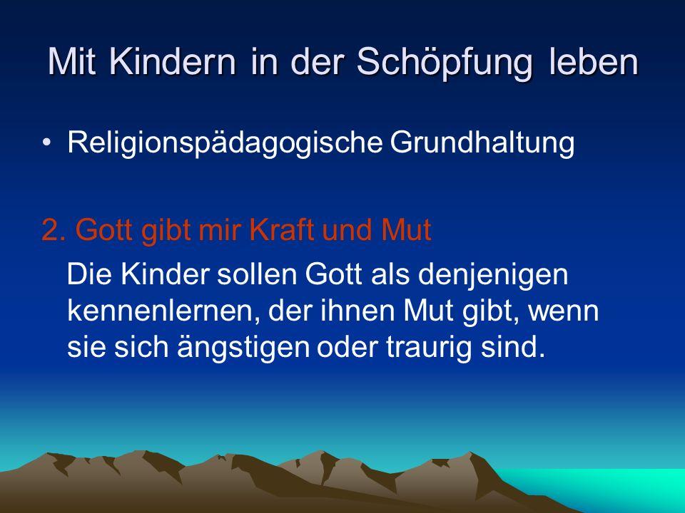 Mit Kindern in der Schöpfung leben Religionspädagogische Grundhaltung 2. Gott gibt mir Kraft und Mut Die Kinder sollen Gott als denjenigen kennenlerne