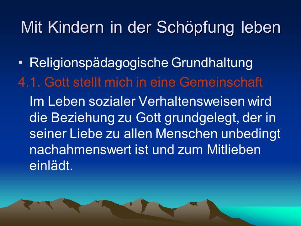 Mit Kindern in der Schöpfung leben Religionspädagogische Grundhaltung 4.1. Gott stellt mich in eine Gemeinschaft Im Leben sozialer Verhaltensweisen wi