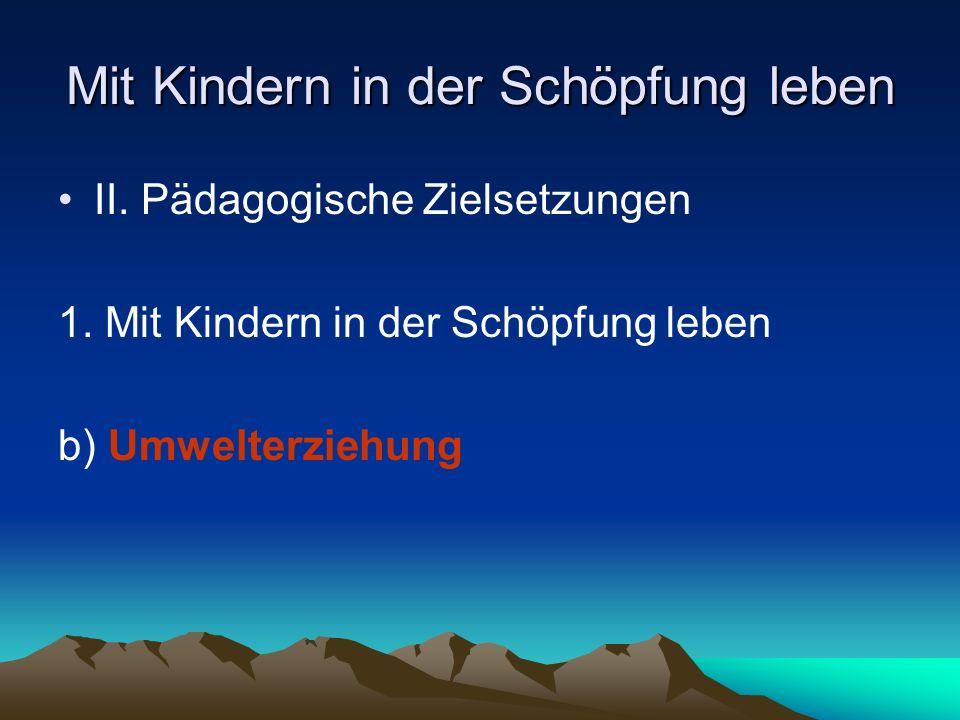 Mit Kindern in der Schöpfung leben II. Pädagogische Zielsetzungen 1. Mit Kindern in der Schöpfung leben b) Umwelterziehung