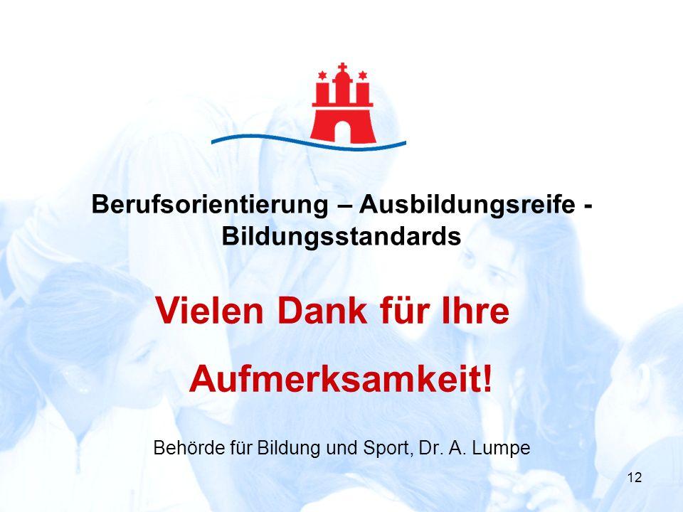 12 Behörde für Bildung und Sport, Dr. A. Lumpe Vielen Dank für Ihre Aufmerksamkeit! Berufsorientierung – Ausbildungsreife - Bildungsstandards